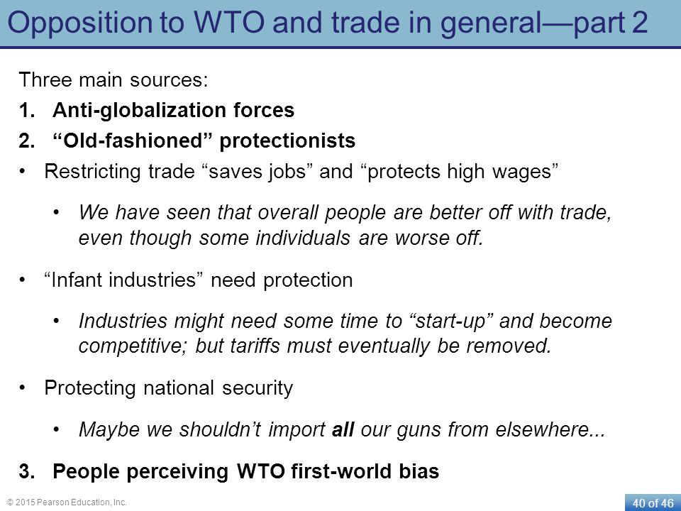 "40 of 46 © 2015 Pearson Education, Inc. Opposition to WTO and trade in general—part 2 Three main sources: 1.Anti-globalization forces 2.""Old-fashioned"
