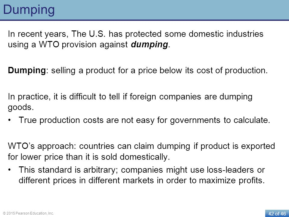 42 of 46 © 2015 Pearson Education, Inc. Dumping In recent years, The U.S. has protected some domestic industries using a WTO provision against dumping