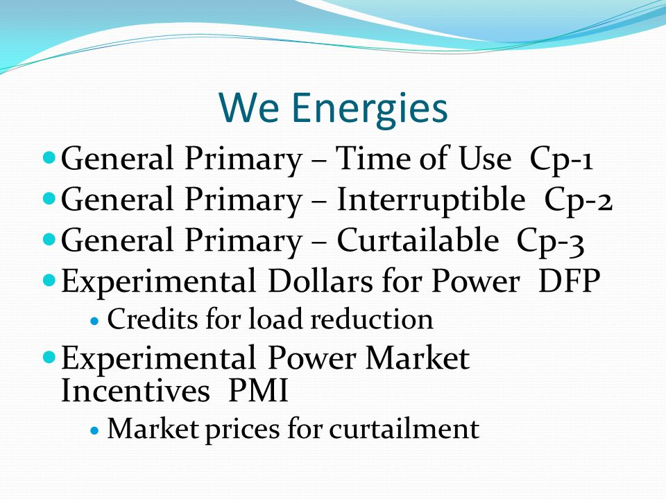 We Energies General Primary – Time of Use Cp-1 General Primary – Interruptible Cp-2 General Primary – Curtailable Cp-3 Experimental Dollars for Power DFP Credits for load reduction Experimental Power Market Incentives PMI Market prices for curtailment