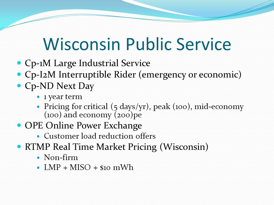 Wisconsin Public Service Cp-1M Large Industrial Service Cp-I2M Interruptible Rider (emergency or economic) Cp-ND Next Day 1 year term Pricing for critical (5 days/yr), peak (100), mid-economy (100) and economy (200)pe OPE Online Power Exchange Customer load reduction offers RTMP Real Time Market Pricing (Wisconsin) Non-firm LMP + MISO + $10 mWh