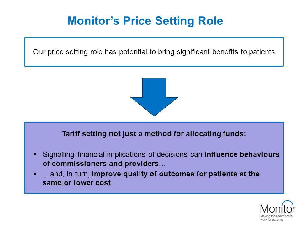 Monitor's Price Setting Role Tariff setting not just a method for allocating funds:  Signalling financial implications of decisions can influence behaviours of commissioners and providers…  …and, in turn, improve quality of outcomes for patients at the same or lower cost Our price setting role has potential to bring significant benefits to patients