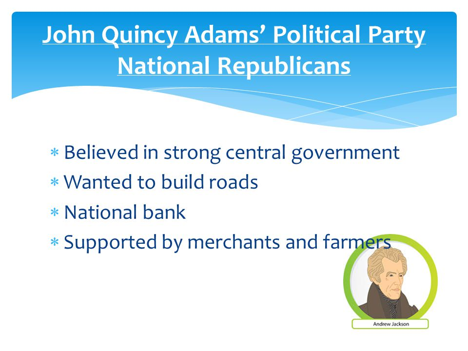  Believed in strong central government  Wanted to build roads  National bank  Supported by merchants and farmers John Quincy Adams' Political Party National Republicans