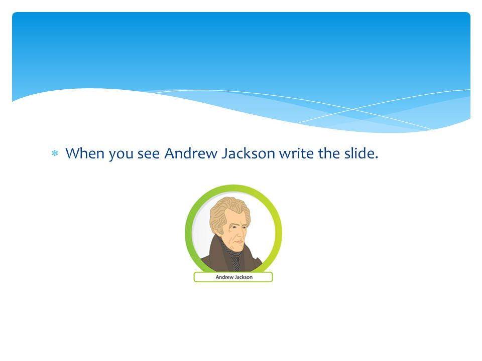  When you see Andrew Jackson write the slide.