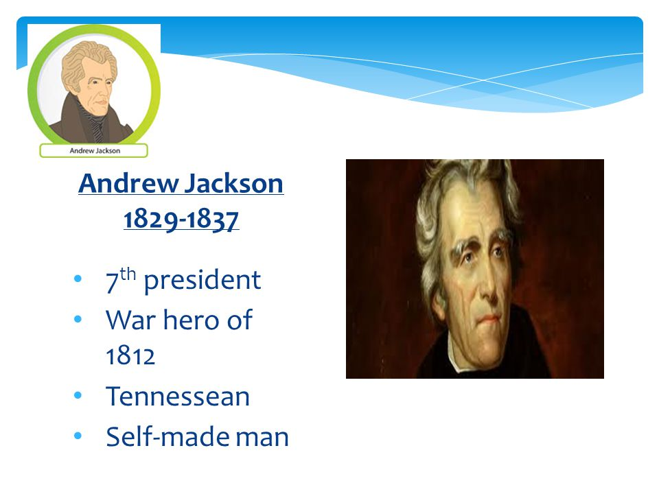 7 th president War hero of 1812 Tennessean Self-made man Andrew Jackson 1829-1837