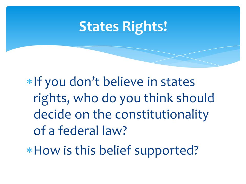  If you don't believe in states rights, who do you think should decide on the constitutionality of a federal law.