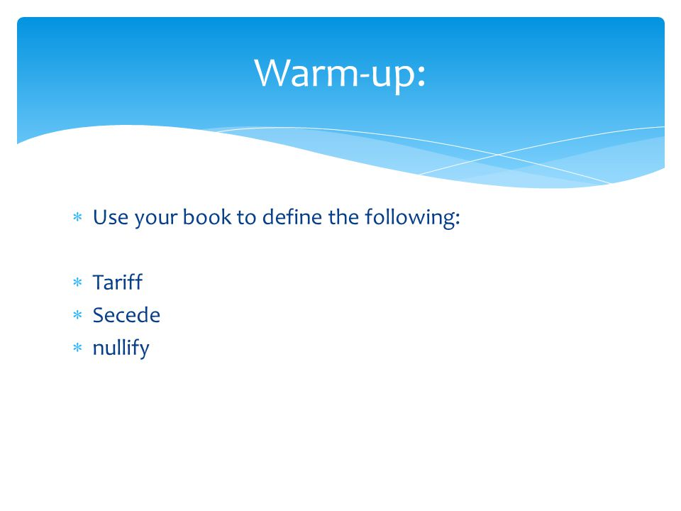  Use your book to define the following:  Tariff  Secede  nullify Warm-up: