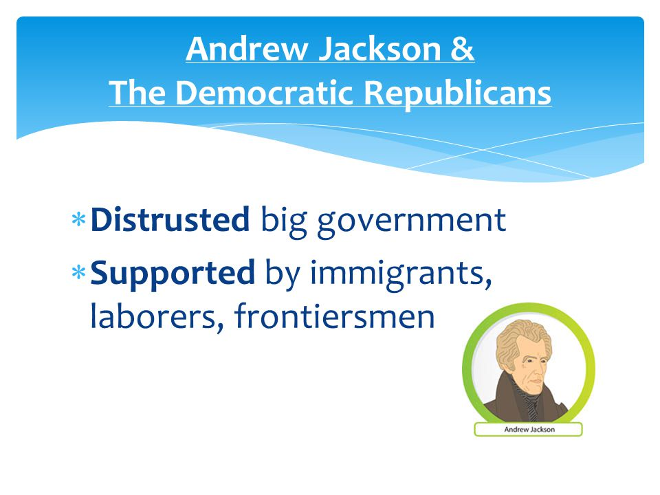  Distrusted big government  Supported by immigrants, laborers, frontiersmen Andrew Jackson & The Democratic Republicans