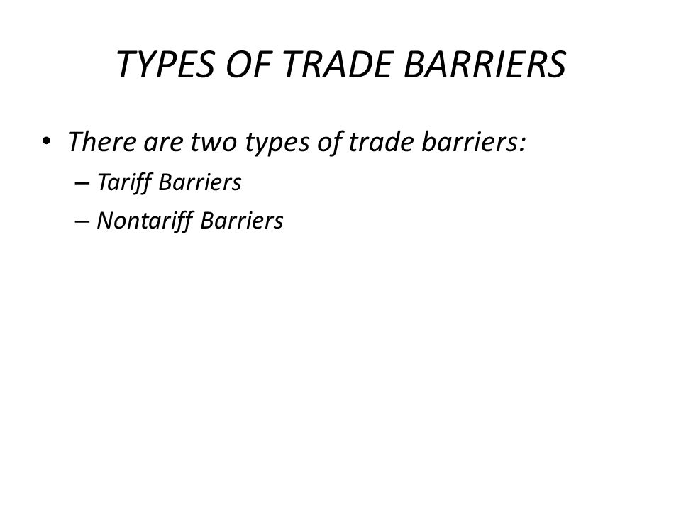 TYPES OF TRADE BARRIERS There are two types of trade barriers: – Tariff Barriers – Nontariff Barriers