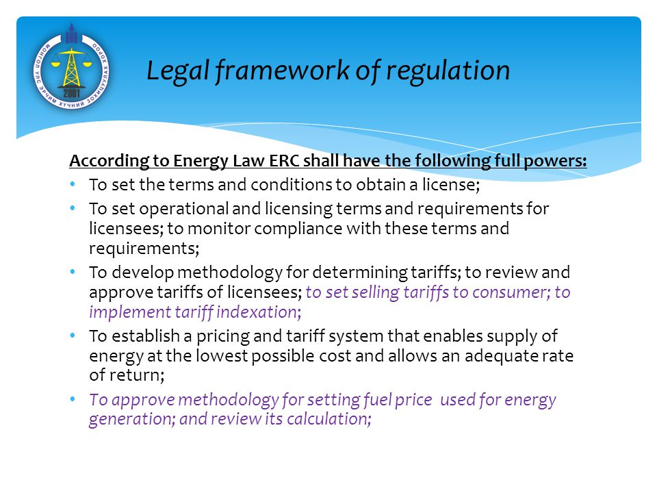 According to Energy Law ERC shall have the following full powers: To set the terms and conditions to obtain a license; To set operational and licensing terms and requirements for licensees; to monitor compliance with these terms and requirements; To develop methodology for determining tariffs; to review and approve tariffs of licensees; to set selling tariffs to consumer; to implement tariff indexation; To establish a pricing and tariff system that enables supply of energy at the lowest possible cost and allows an adequate rate of return; To approve methodology for setting fuel price used for energy generation; and review its calculation; Эрчим хүчний салбар дахь зохицуулалтын орчин Legal framework of regulation