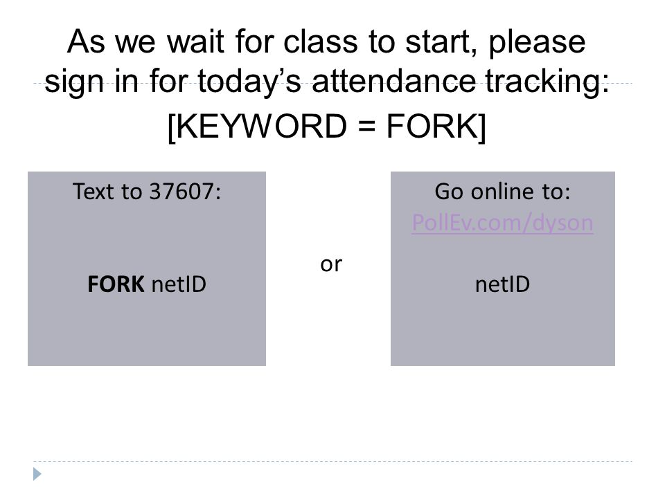 As we wait for class to start, please sign in for today's attendance tracking: [KEYWORD = FORK] Text to 37607: FORK netID Go online to: PollEv.com/dyson netID or