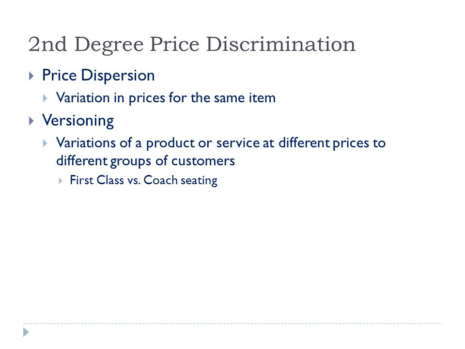 2nd Degree Price Discrimination  Price Dispersion  Variation in prices for the same item  Versioning  Variations of a product or service at different prices to different groups of customers  First Class vs.