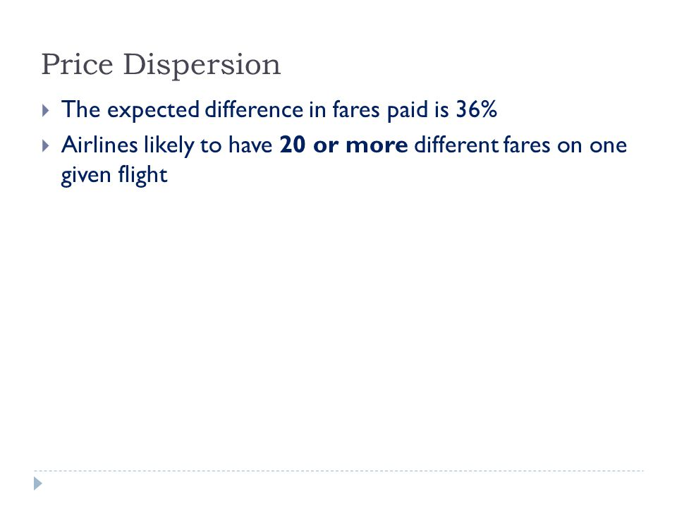Price Dispersion  The expected difference in fares paid is 36%  Airlines likely to have 20 or more different fares on one given flight