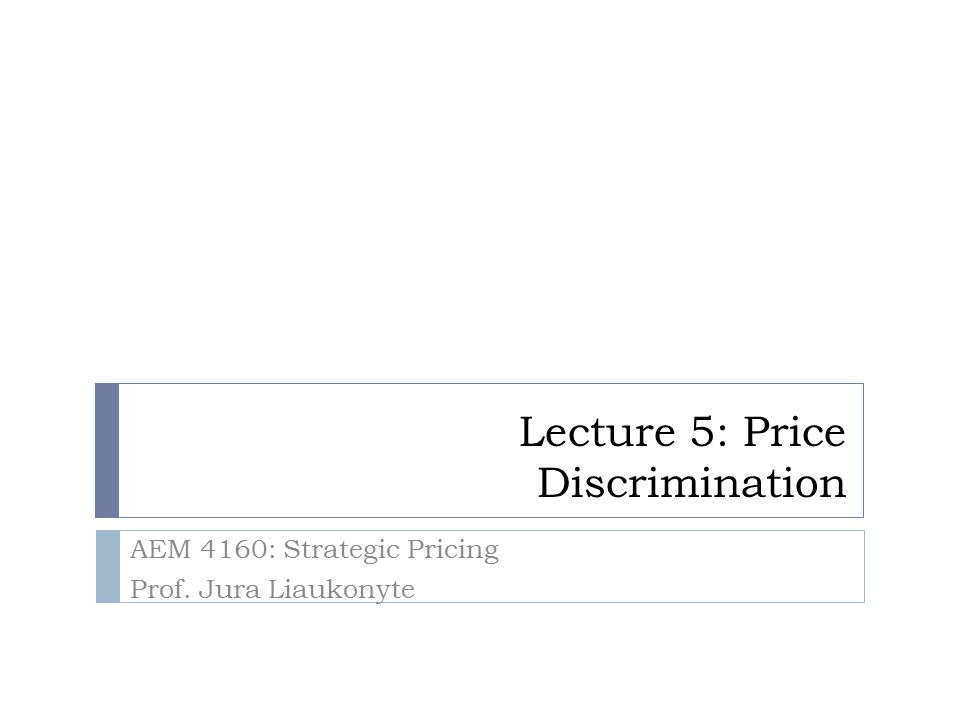 Lecture 5: Price Discrimination AEM 4160: Strategic Pricing Prof. Jura Liaukonyte