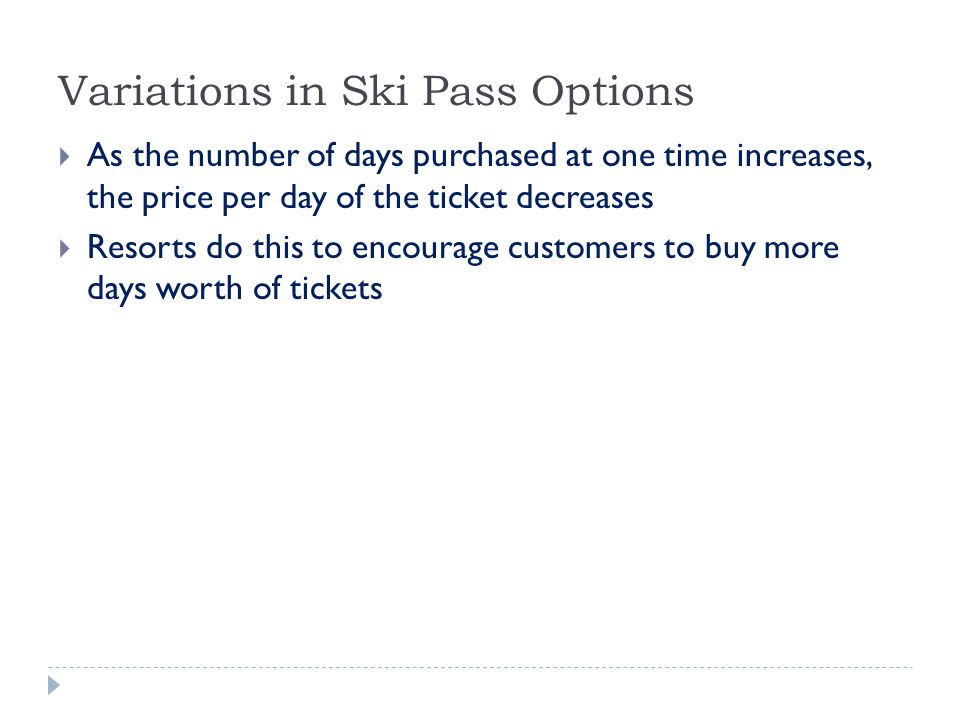 Variations in Ski Pass Options  As the number of days purchased at one time increases, the price per day of the ticket decreases  Resorts do this to encourage customers to buy more days worth of tickets
