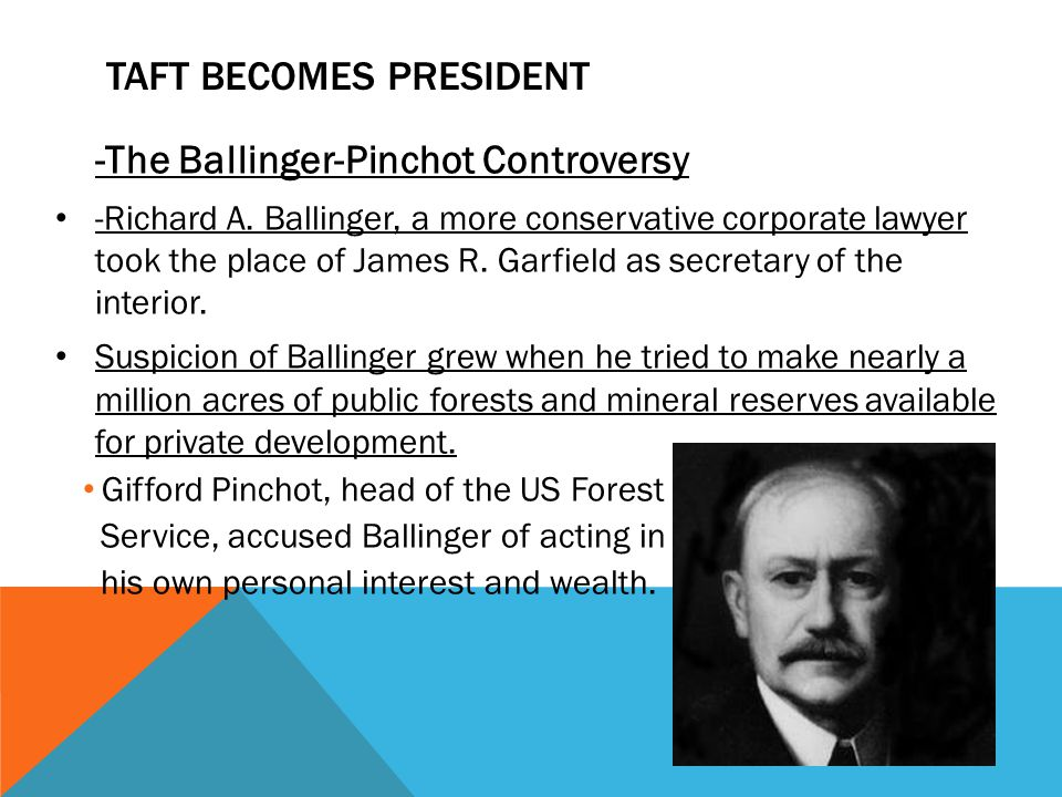 TAFT BECOMES PRESIDENT -The Ballinger-Pinchot Controversy -Richard A. Ballinger, a more conservative corporate lawyer took the place of James R. Garfi