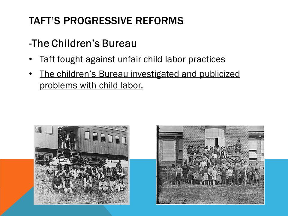 TAFT'S PROGRESSIVE REFORMS -The Children's Bureau Taft fought against unfair child labor practices The children's Bureau investigated and publicized p