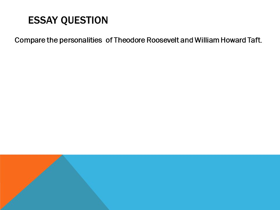 ESSAY QUESTION Compare the personalities of Theodore Roosevelt and William Howard Taft.