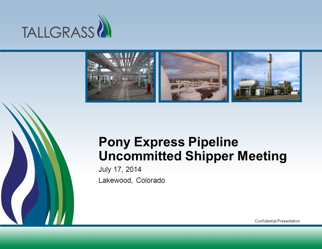 Confidential Presentation Pony Express Pipeline Uncommitted Shipper Meeting July 17, 2014 Lakewood, Colorado