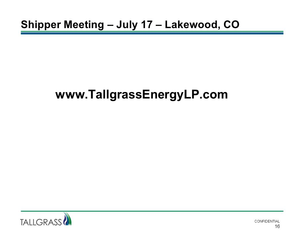 Shipper Meeting – July 17 – Lakewood, CO CONFIDENTIAL 16 www.TallgrassEnergyLP.com
