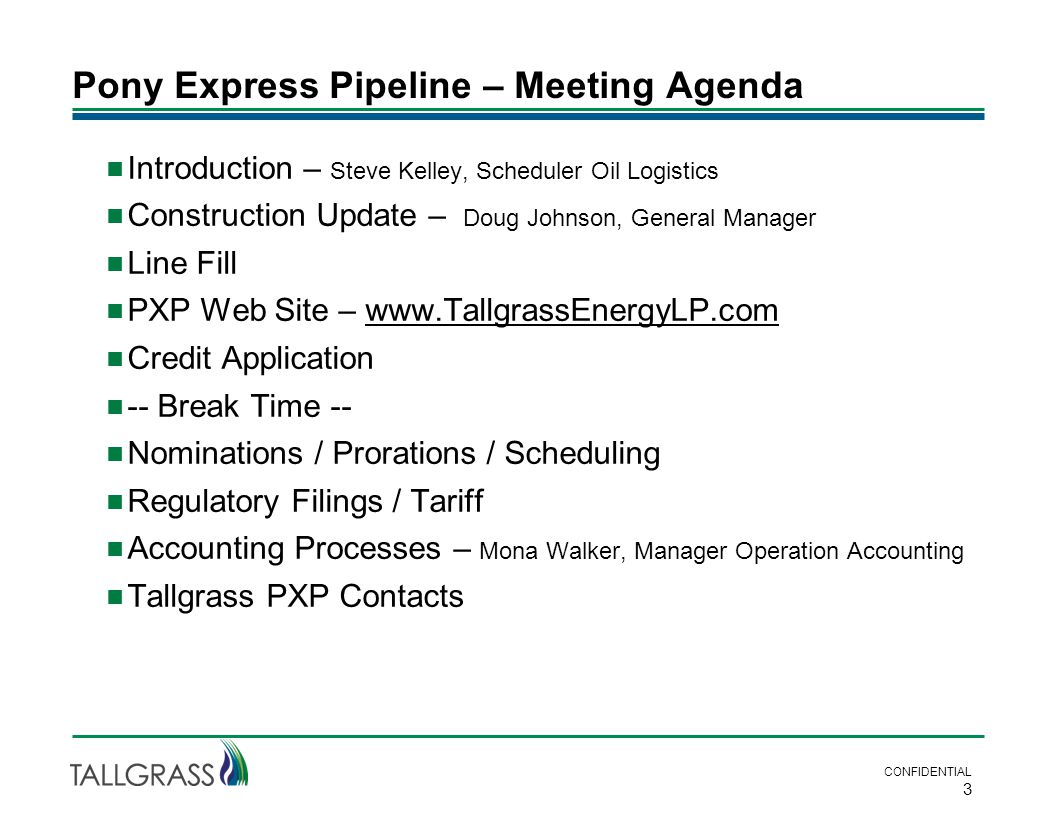 Pony Express Pipeline – Meeting Agenda  Introduction – Steve Kelley, Scheduler Oil Logistics  Construction Update – Doug Johnson, General Manager  Line Fill  PXP Web Site – www.TallgrassEnergyLP.comwww.TallgrassEnergyLP.com  Credit Application  -- Break Time --  Nominations / Prorations / Scheduling  Regulatory Filings / Tariff  Accounting Processes – Mona Walker, Manager Operation Accounting  Tallgrass PXP Contacts CONFIDENTIAL 3