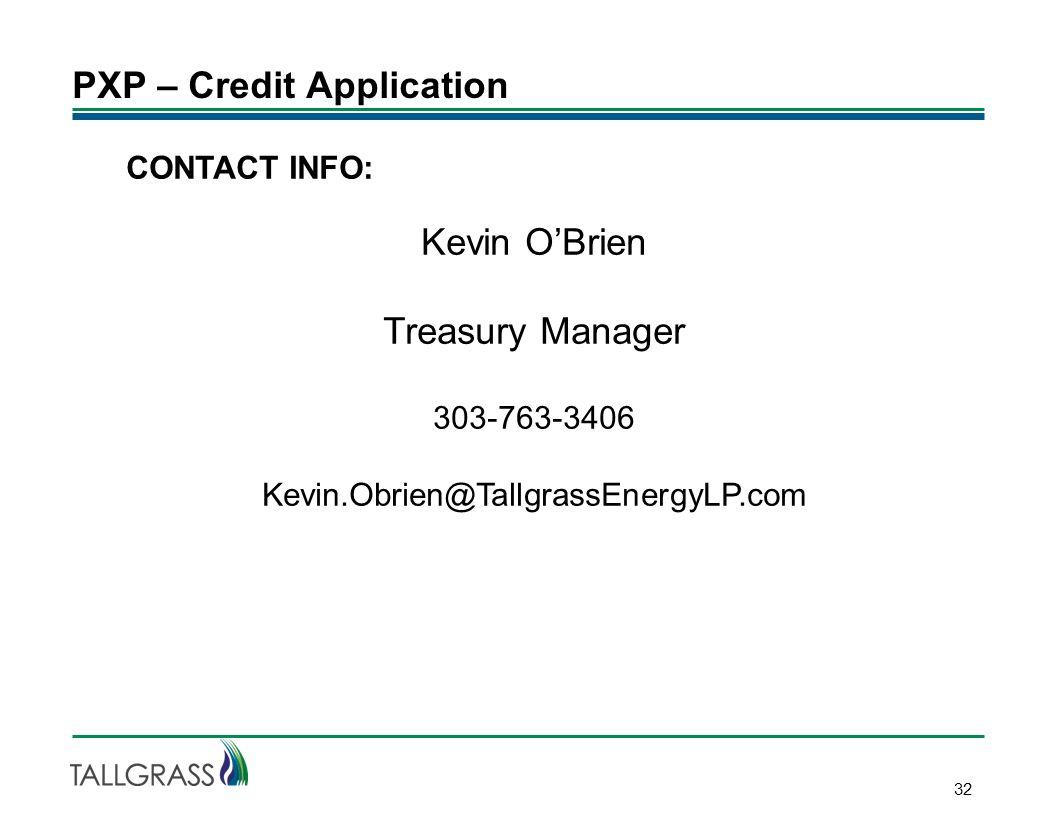 PXP – Credit Application 32 CONTACT INFO: Kevin O'Brien Treasury Manager 303-763-3406 Kevin.Obrien@TallgrassEnergyLP.com