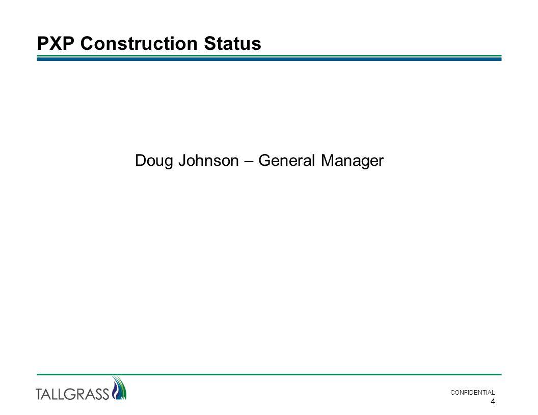 PXP Construction Status CONFIDENTIAL 4 Doug Johnson – General Manager