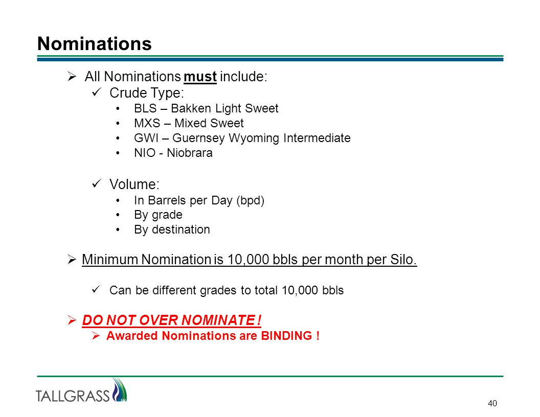 Nominations 40  All Nominations must include: Crude Type: BLS – Bakken Light Sweet MXS – Mixed Sweet GWI – Guernsey Wyoming Intermediate NIO - Niobrara Volume: In Barrels per Day (bpd) By grade By destination  Minimum Nomination is 10,000 bbls per month per Silo.