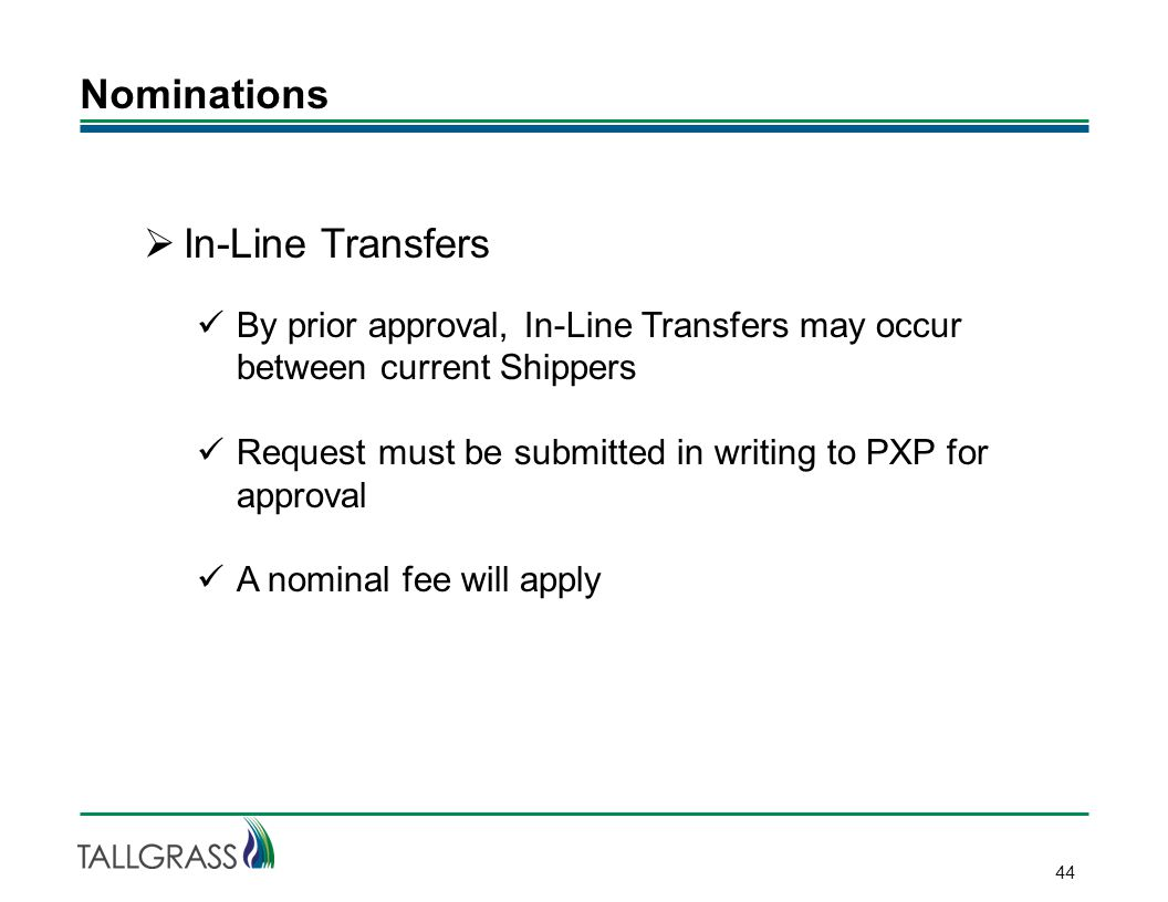 Nominations 44  In-Line Transfers By prior approval, In-Line Transfers may occur between current Shippers Request must be submitted in writing to PXP for approval A nominal fee will apply