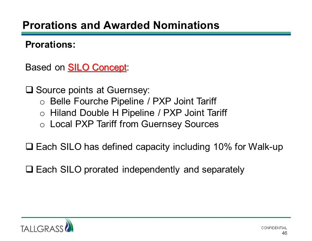 Prorations and Awarded Nominations CONFIDENTIAL 46 Prorations: SILO Concept Based on SILO Concept:  Source points at Guernsey: o Belle Fourche Pipeline / PXP Joint Tariff o Hiland Double H Pipeline / PXP Joint Tariff o Local PXP Tariff from Guernsey Sources  Each SILO has defined capacity including 10% for Walk-up  Each SILO prorated independently and separately