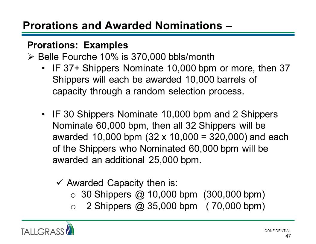 Prorations and Awarded Nominations – CONFIDENTIAL 47 Prorations: Examples  Belle Fourche 10% is 370,000 bbls/month IF 37+ Shippers Nominate 10,000 bpm or more, then 37 Shippers will each be awarded 10,000 barrels of capacity through a random selection process.