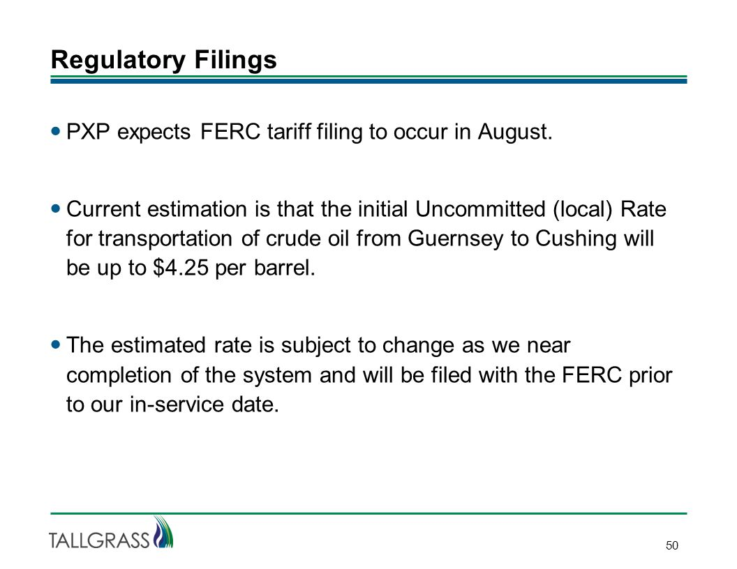 Regulatory Filings 50 PXP expects FERC tariff filing to occur in August. Current estimation is that the initial Uncommitted (local) Rate for transport