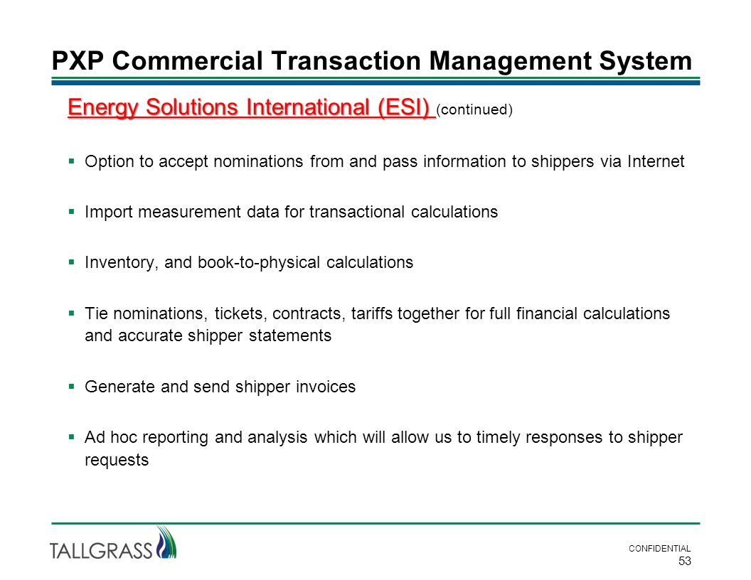 PXP Commercial Transaction Management System CONFIDENTIAL 53 Energy Solutions International (ESI) Energy Solutions International (ESI) (continued)  Option to accept nominations from and pass information to shippers via Internet  Import measurement data for transactional calculations  Inventory, and book-to-physical calculations  Tie nominations, tickets, contracts, tariffs together for full financial calculations and accurate shipper statements  Generate and send shipper invoices  Ad hoc reporting and analysis which will allow us to timely responses to shipper requests