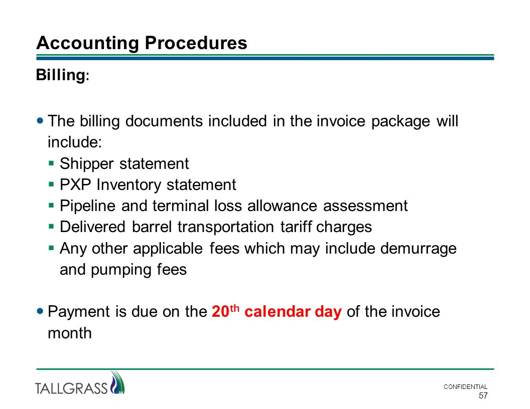 Accounting Procedures CONFIDENTIAL 57 Billing : The billing documents included in the invoice package will include:  Shipper statement  PXP Inventory statement  Pipeline and terminal loss allowance assessment  Delivered barrel transportation tariff charges  Any other applicable fees which may include demurrage and pumping fees Payment is due on the 20 th calendar day of the invoice month