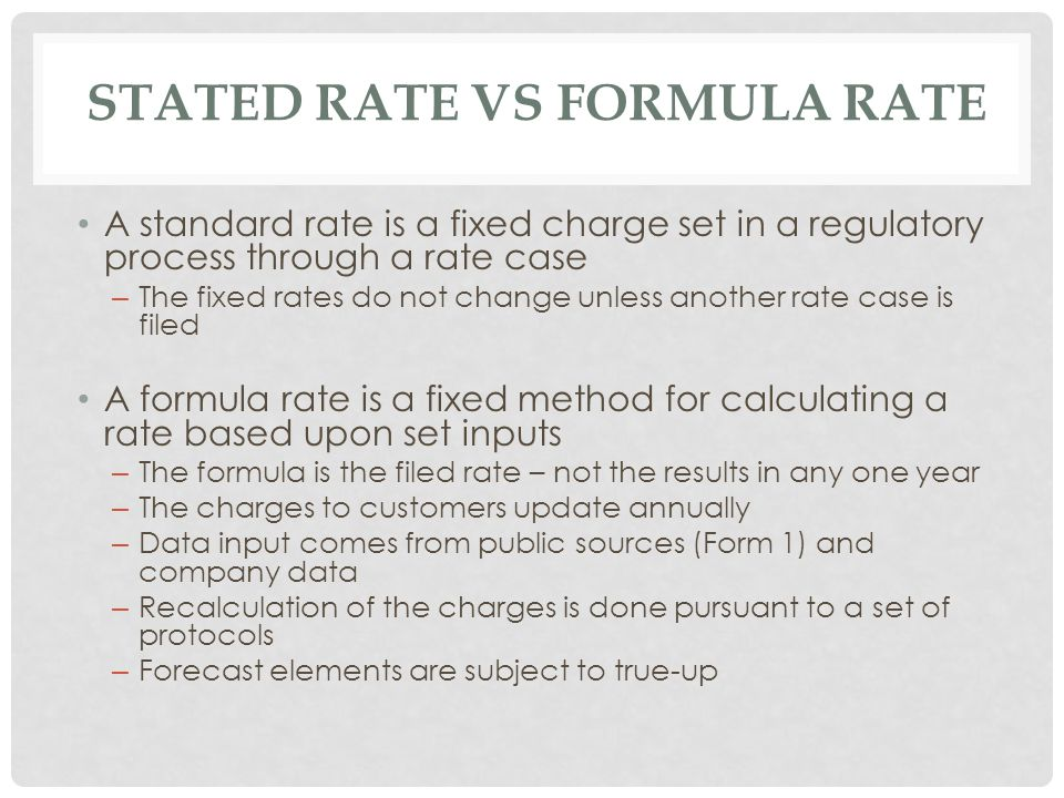 STATED RATE VS FORMULA RATE A standard rate is a fixed charge set in a regulatory process through a rate case – The fixed rates do not change unless another rate case is filed A formula rate is a fixed method for calculating a rate based upon set inputs – The formula is the filed rate – not the results in any one year – The charges to customers update annually – Data input comes from public sources (Form 1) and company data – Recalculation of the charges is done pursuant to a set of protocols – Forecast elements are subject to true-up