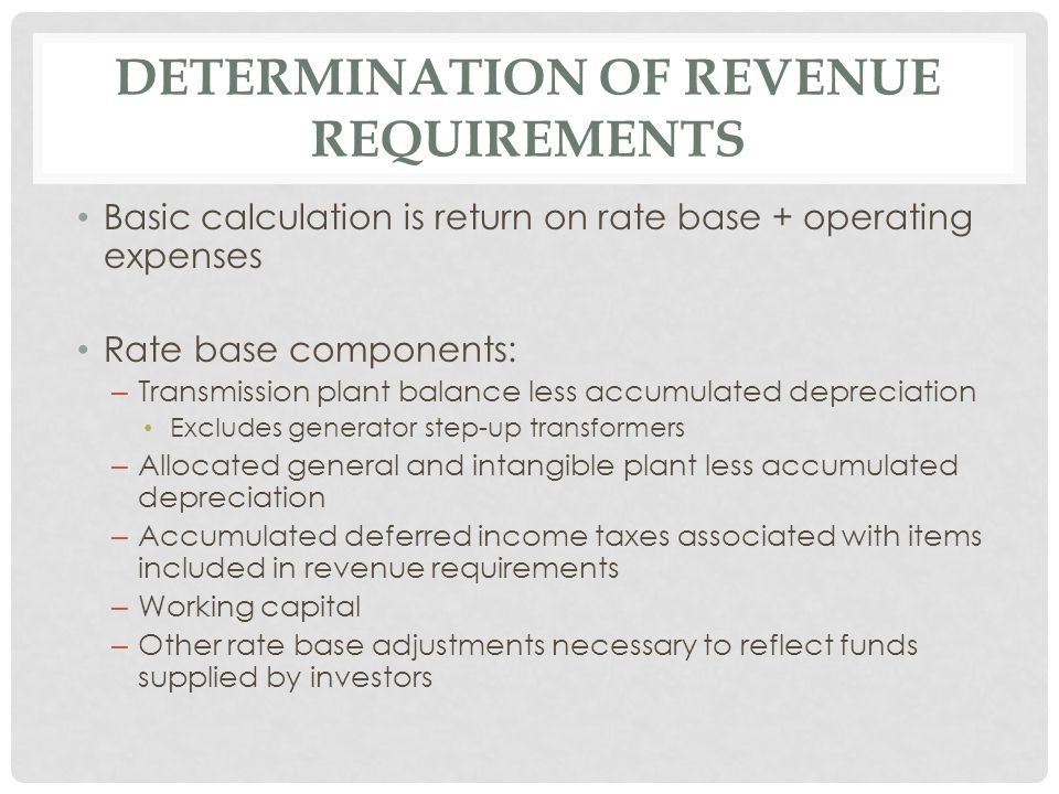 DETERMINATION OF REVENUE REQUIREMENTS Basic calculation is return on rate base + operating expenses Rate base components: – Transmission plant balance less accumulated depreciation Excludes generator step-up transformers – Allocated general and intangible plant less accumulated depreciation – Accumulated deferred income taxes associated with items included in revenue requirements – Working capital – Other rate base adjustments necessary to reflect funds supplied by investors