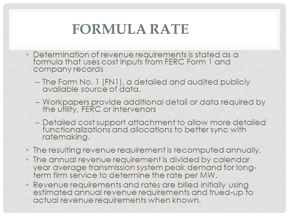 FORMULA RATE Determination of revenue requirements is stated as a formula that uses cost inputs from FERC Form 1 and company records – The Form No.