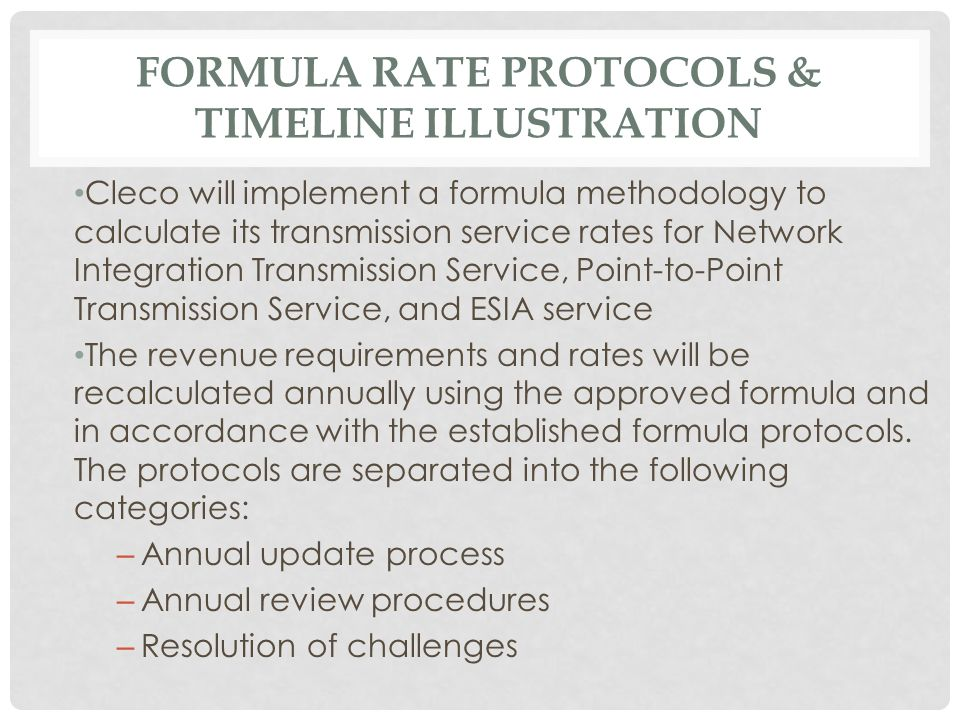 FORMULA RATE PROTOCOLS & TIMELINE ILLUSTRATION Cleco will implement a formula methodology to calculate its transmission service rates for Network Integration Transmission Service, Point-to-Point Transmission Service, and ESIA service The revenue requirements and rates will be recalculated annually using the approved formula and in accordance with the established formula protocols.