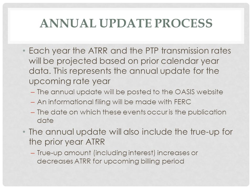 ANNUAL UPDATE PROCESS Each year the ATRR and the PTP transmission rates will be projected based on prior calendar year data.