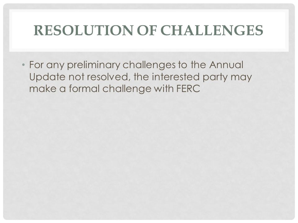 RESOLUTION OF CHALLENGES For any preliminary challenges to the Annual Update not resolved, the interested party may make a formal challenge with FERC