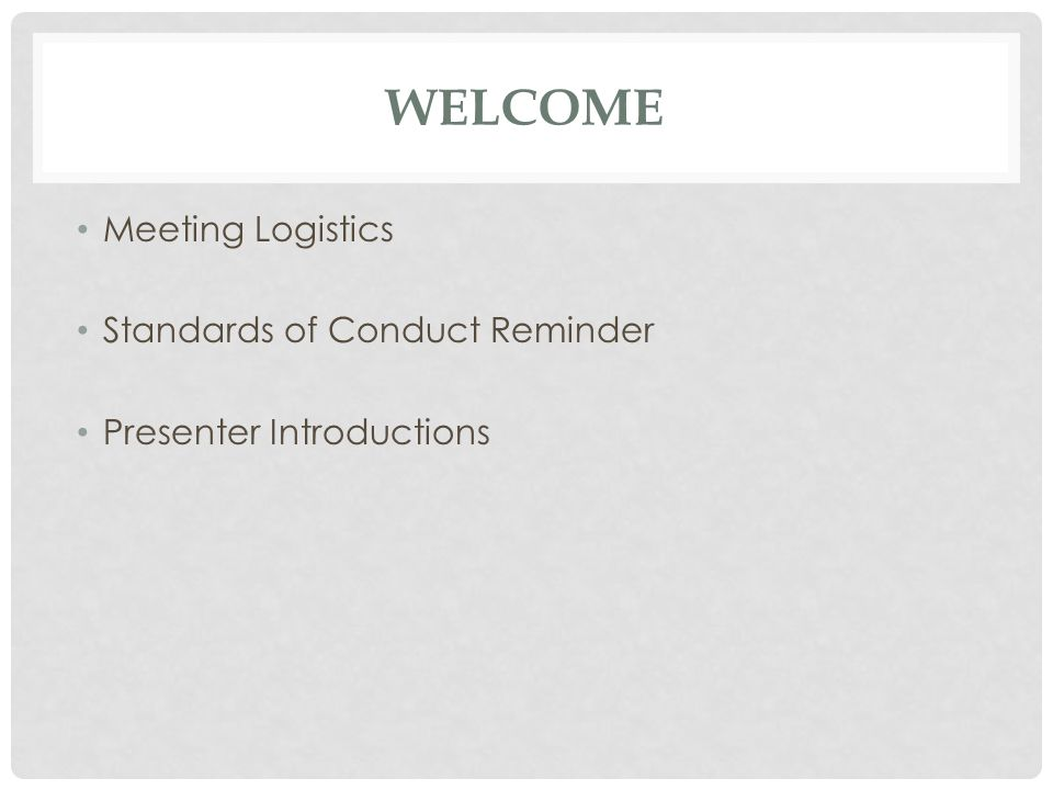 WELCOME Meeting Logistics Standards of Conduct Reminder Presenter Introductions