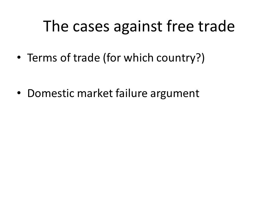 The cases against free trade Terms of trade (for which country?) Domestic market failure argument