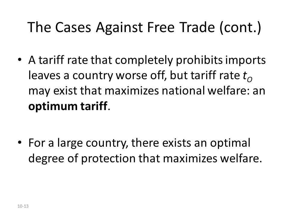 10-13 The Cases Against Free Trade (cont.) A tariff rate that completely prohibits imports leaves a country worse off, but tariff rate t O may exist t