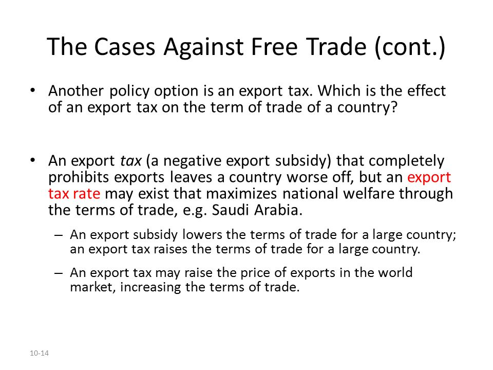10-14 The Cases Against Free Trade (cont.) Another policy option is an export tax. Which is the effect of an export tax on the term of trade of a coun