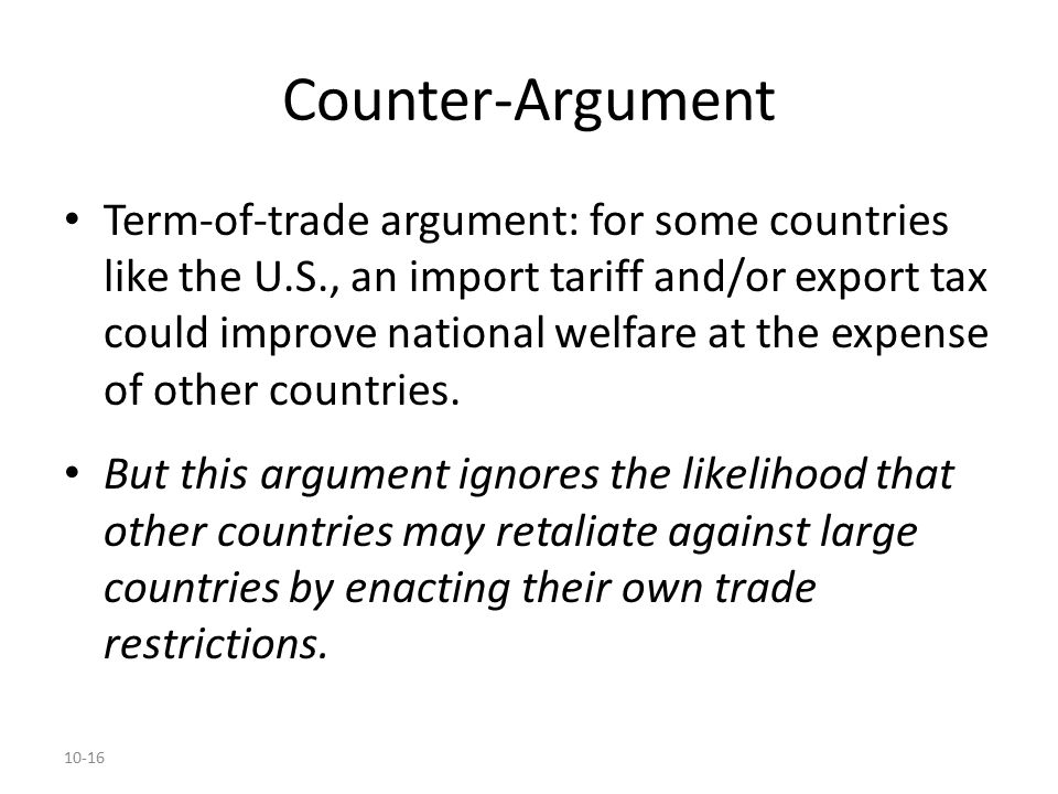 10-16 Counter-Argument Term-of-trade argument: for some countries like the U.S., an import tariff and/or export tax could improve national welfare at