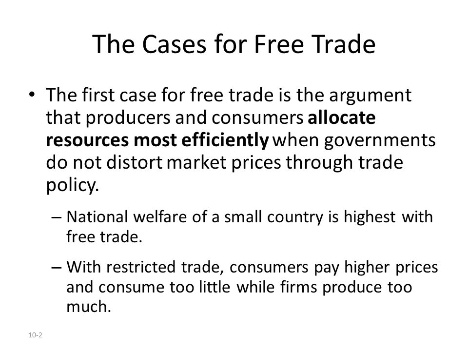 10-2 The Cases for Free Trade The first case for free trade is the argument that producers and consumers allocate resources most efficiently when gove