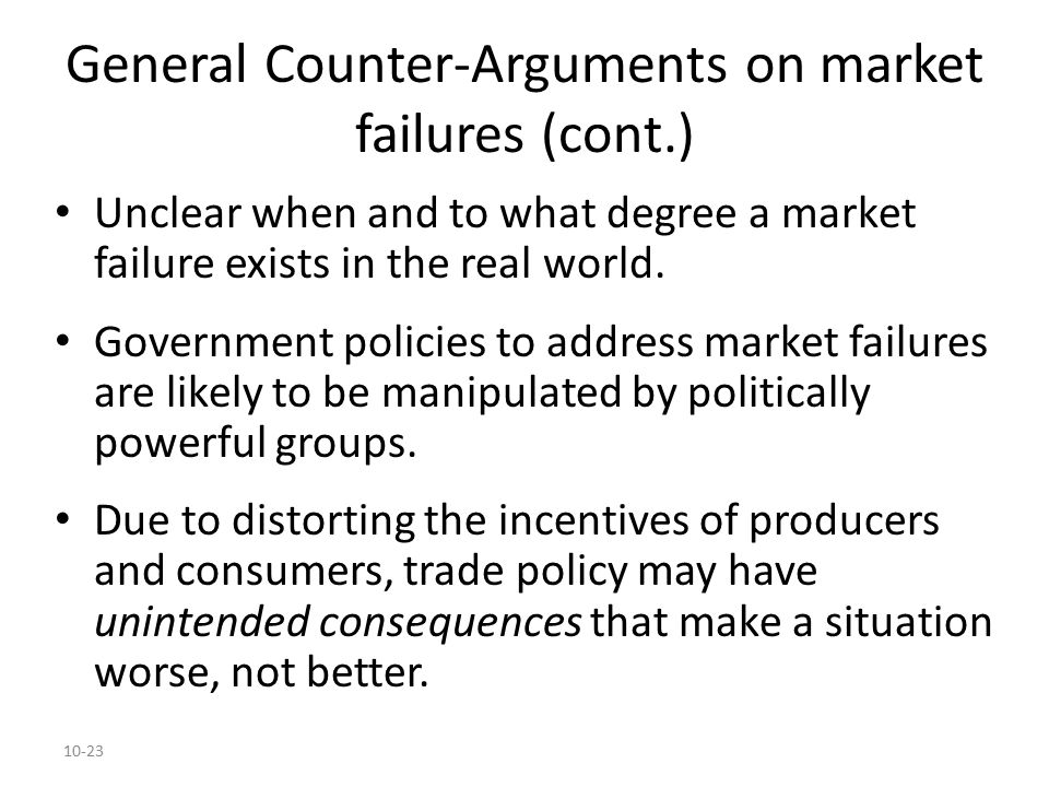 10-23 General Counter-Arguments on market failures (cont.) Unclear when and to what degree a market failure exists in the real world. Government polic