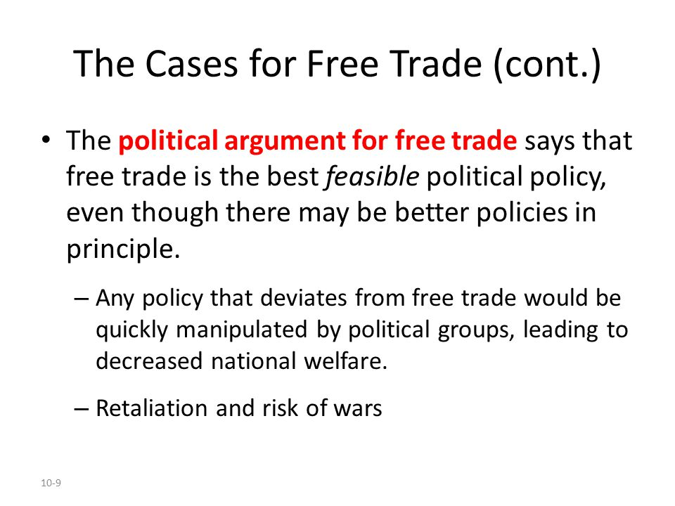 10-9 The Cases for Free Trade (cont.) The political argument for free trade says that free trade is the best feasible political policy, even though th