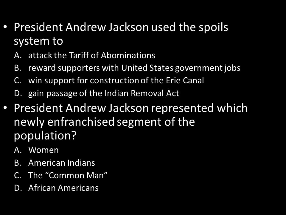 President Andrew Jackson used the spoils system to A.attack the Tariff of Abominations B.reward supporters with United States government jobs C.win support for construction of the Erie Canal D.gain passage of the Indian Removal Act President Andrew Jackson represented which newly enfranchised segment of the population.