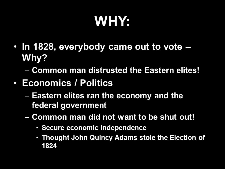 WHY: In 1828, everybody came out to vote – Why? –Common man distrusted the Eastern elites! Economics / Politics –Eastern elites ran the economy and th