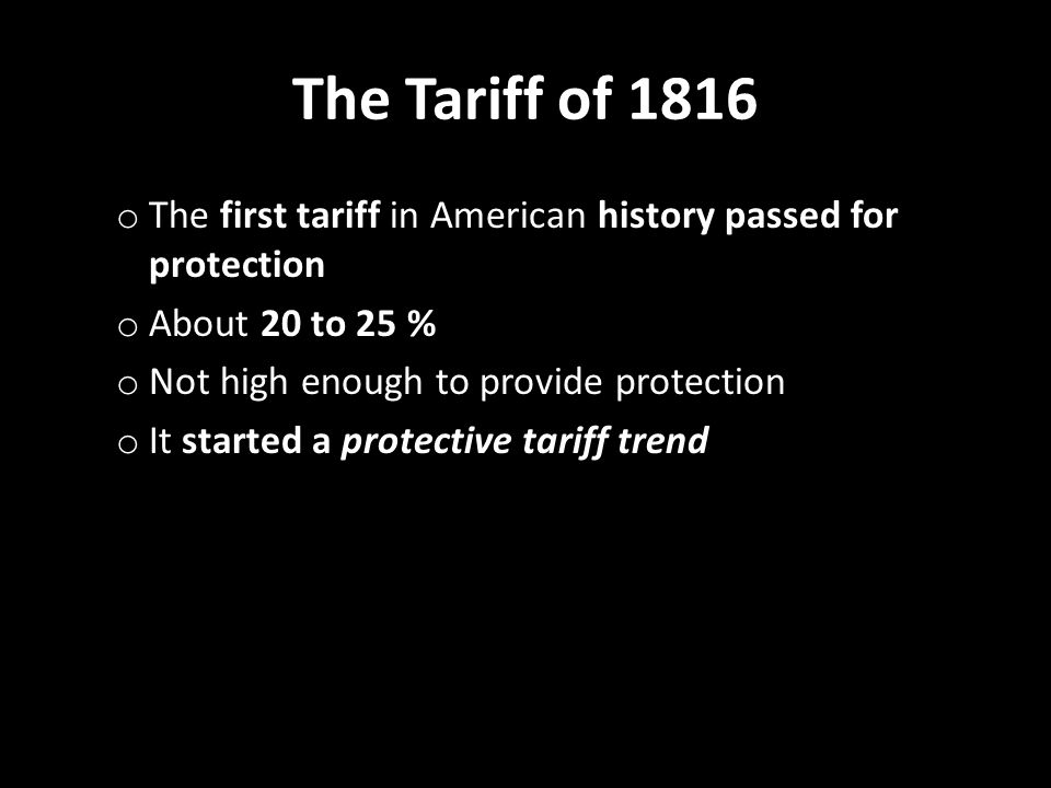 The Tariff of 1816 o The first tariff in American history passed for protection o About 20 to 25 % o Not high enough to provide protection o It starte